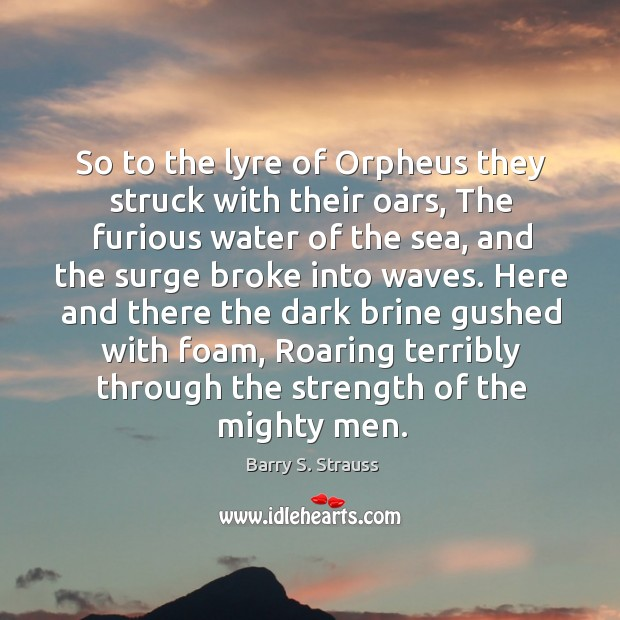 So to the lyre of Orpheus they struck with their oars, The Image