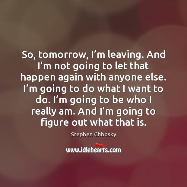 So, tomorrow, I'm leaving. And I'm not going to let Stephen Chbosky Picture Quote