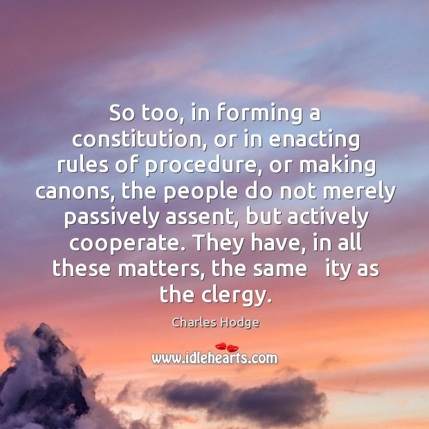 So too, in forming a constitution, or in enacting rules of procedure, or making canons Charles Hodge Picture Quote