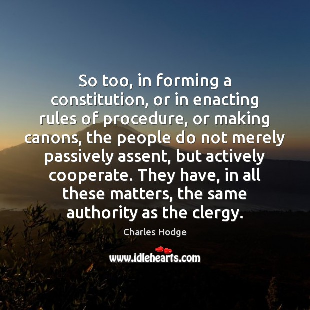 So too, in forming a constitution, or in enacting rules of procedure, Charles Hodge Picture Quote