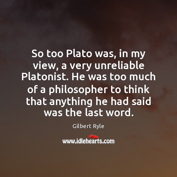 So too Plato was, in my view, a very unreliable Platonist. He Image