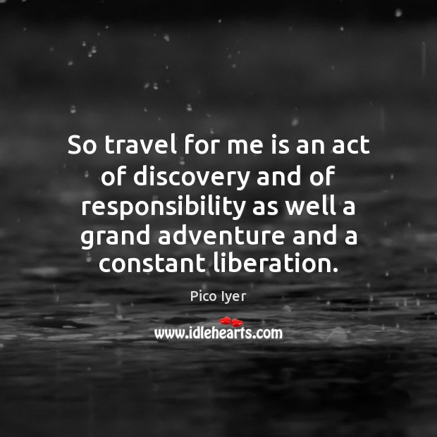 So travel for me is an act of discovery and of responsibility Pico Iyer Picture Quote