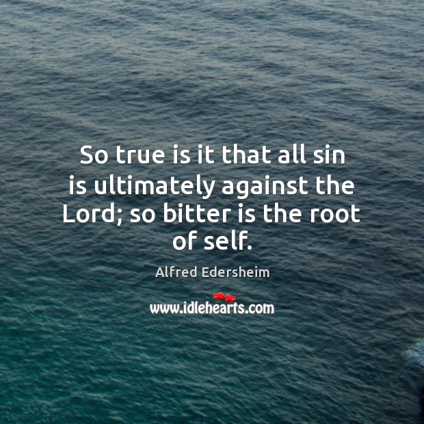 Image, So true is it that all sin is ultimately against the Lord; so bitter is the root of self.