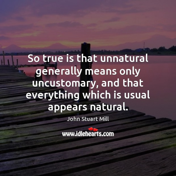 So true is that unnatural generally means only uncustomary, and that everything John Stuart Mill Picture Quote