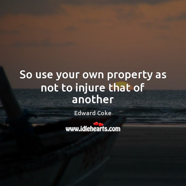 So use your own property as not to injure that of another Image