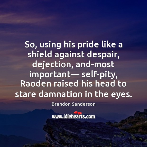 So, using his pride like a shield against despair, dejection, and-most important— Brandon Sanderson Picture Quote