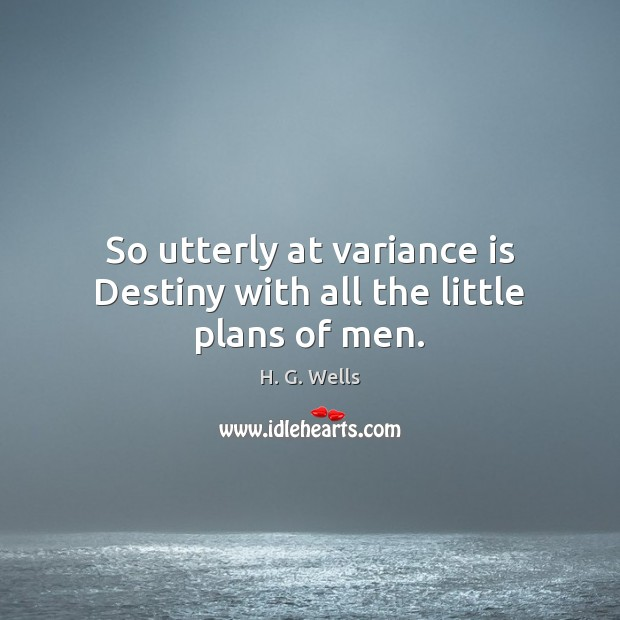 So utterly at variance is Destiny with all the little plans of men. H. G. Wells Picture Quote