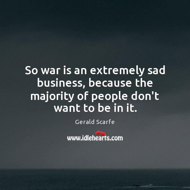 So war is an extremely sad business, because the majority of people Image