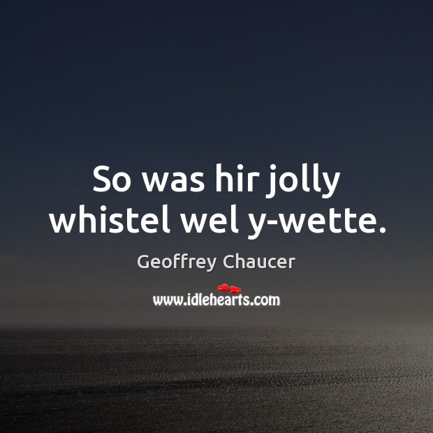 So was hir jolly whistel wel y-wette. Geoffrey Chaucer Picture Quote