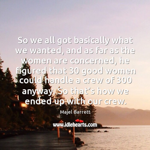 So we all got basically what we wanted, and as far as the women are concerned Majel Barrett Picture Quote