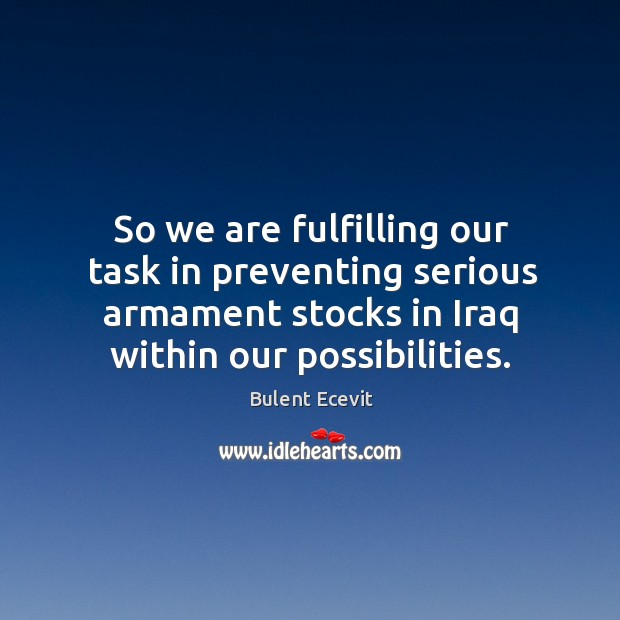 So we are fulfilling our task in preventing serious armament stocks in iraq within our possibilities. Image