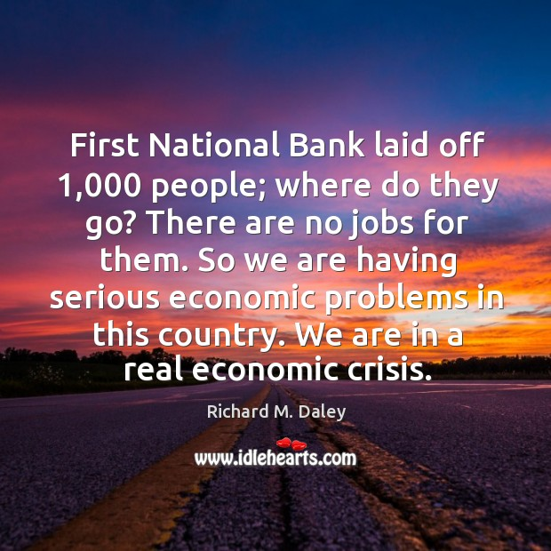 So we are having serious economic problems in this country. We are in a real economic crisis. Image