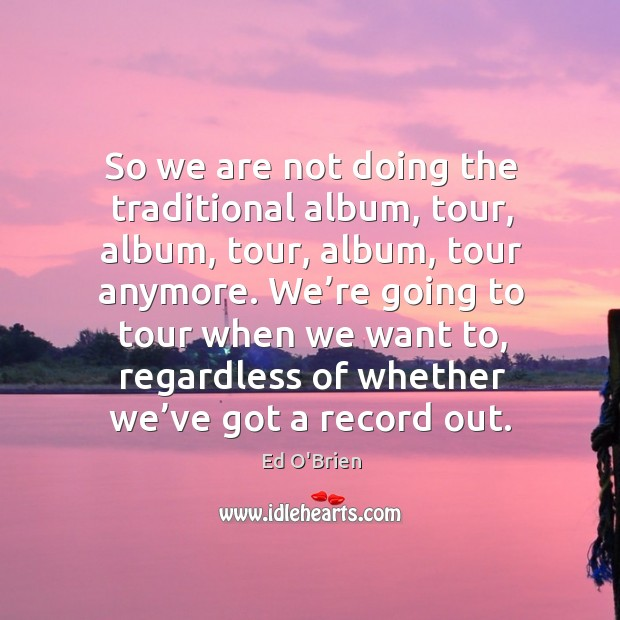 Image, So we are not doing the traditional album, tour, album, tour, album, tour anymore.