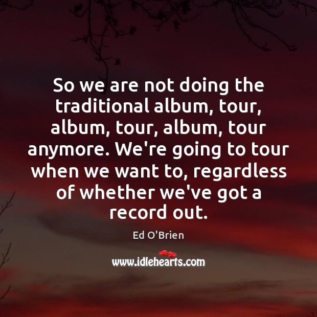 Image, So we are not doing the traditional album, tour, album, tour, album,