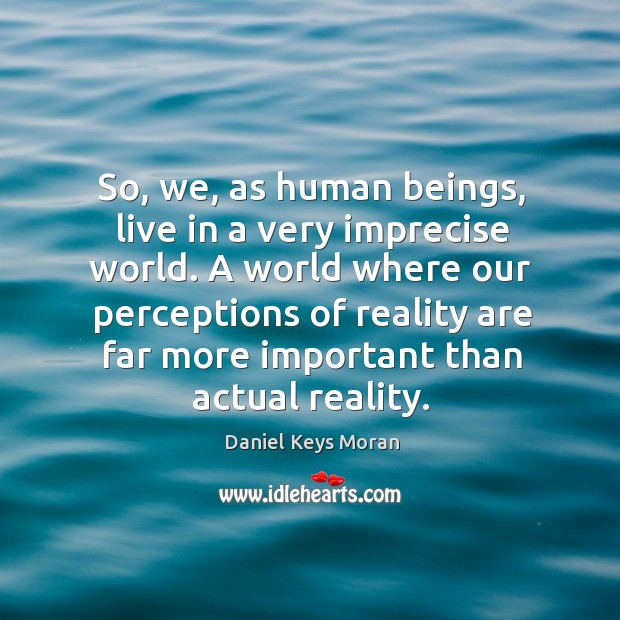 So, we, as human beings, live in a very imprecise world. A world where our perceptions of reality are Daniel Keys Moran Picture Quote