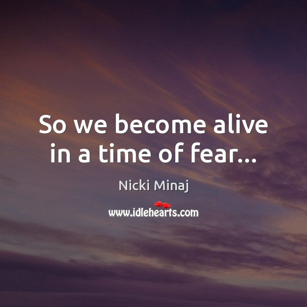 So we become alive in a time of fear… Nicki Minaj Picture Quote