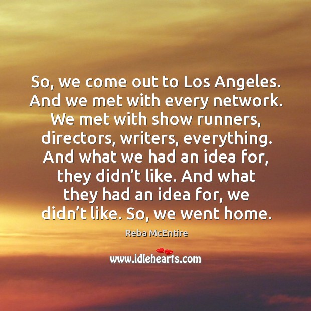 Image, So, we come out to los angeles. And we met with every network.