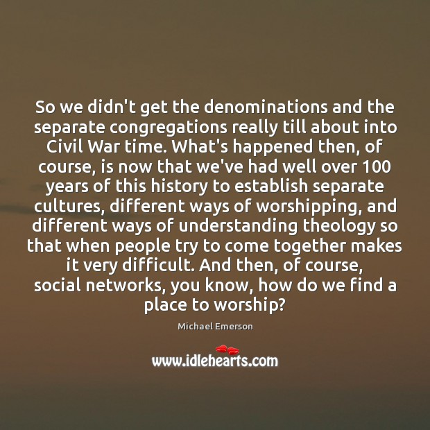 So we didn't get the denominations and the separate congregations really till Image
