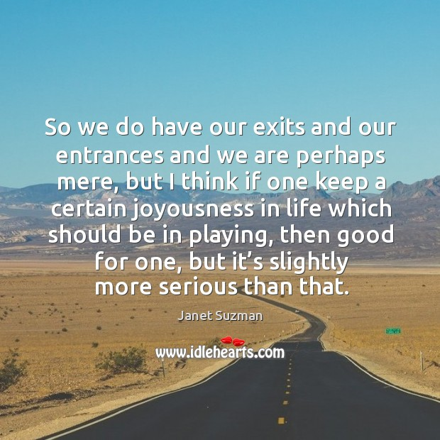 So we do have our exits and our entrances and we are perhaps mere, but I think if one keep a certain Image
