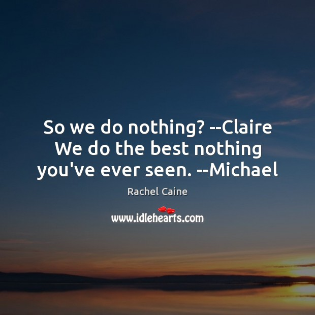So we do nothing? –Claire We do the best nothing you've ever seen. –Michael Image