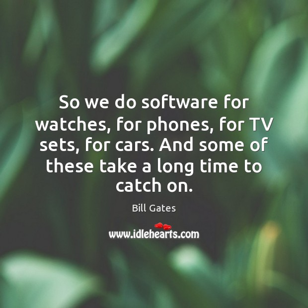 So we do software for watches, for phones, for TV sets, for Bill Gates Picture Quote