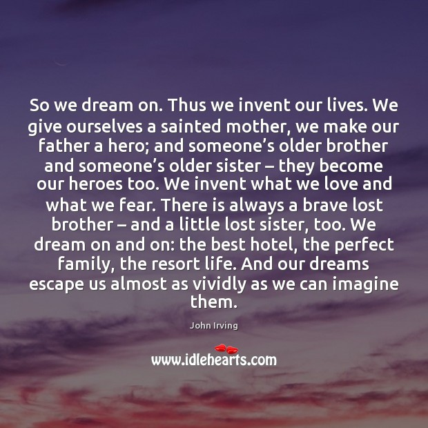 So we dream on. Thus we invent our lives. We give ourselves Image