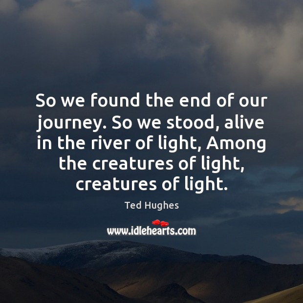 So we found the end of our journey. So we stood, alive Ted Hughes Picture Quote