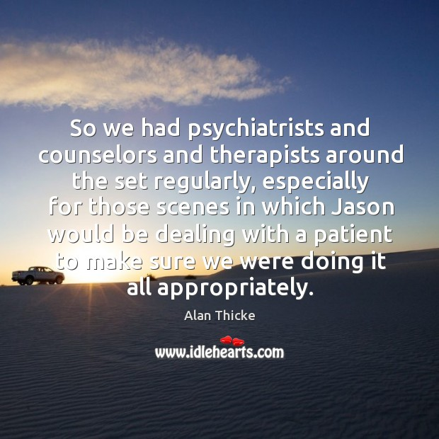 So we had psychiatrists and counselors and therapists around the set regularly Alan Thicke Picture Quote