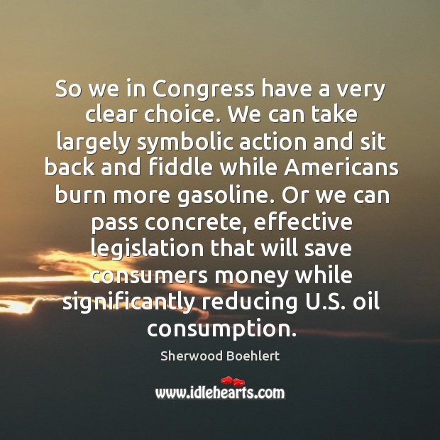 So we in congress have a very clear choice. Sherwood Boehlert Picture Quote