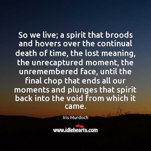 So we live; a spirit that broods and hovers over the continual Iris Murdoch Picture Quote
