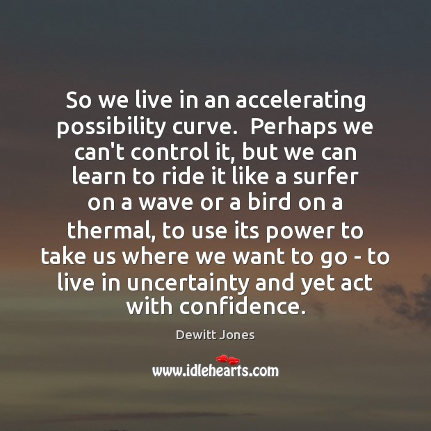 So we live in an accelerating possibility curve.  Perhaps we can't control Dewitt Jones Picture Quote