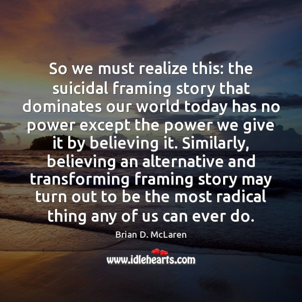 So we must realize this: the suicidal framing story that dominates our Brian D. McLaren Picture Quote