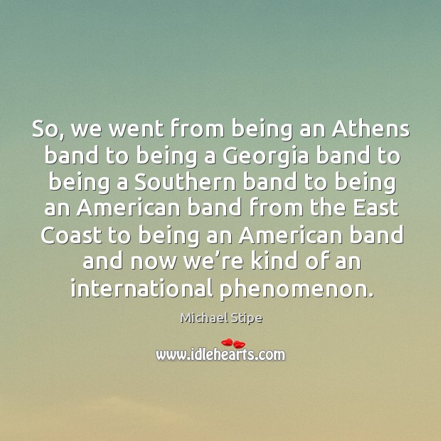 So, we went from being an athens band to being a georgia band to being a southern Michael Stipe Picture Quote