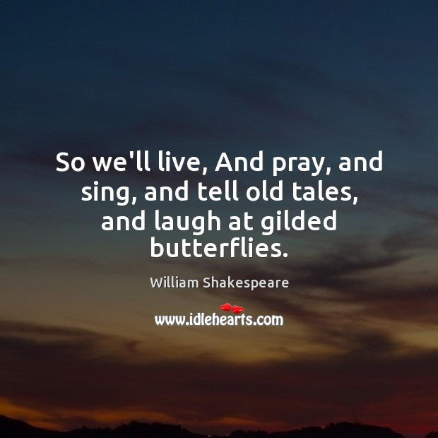 So we'll live, And pray, and sing, and tell old tales, and laugh at gilded butterflies. Image