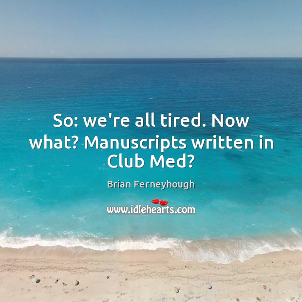 Image, So: we're all tired. Now what? Manuscripts written in Club Med?