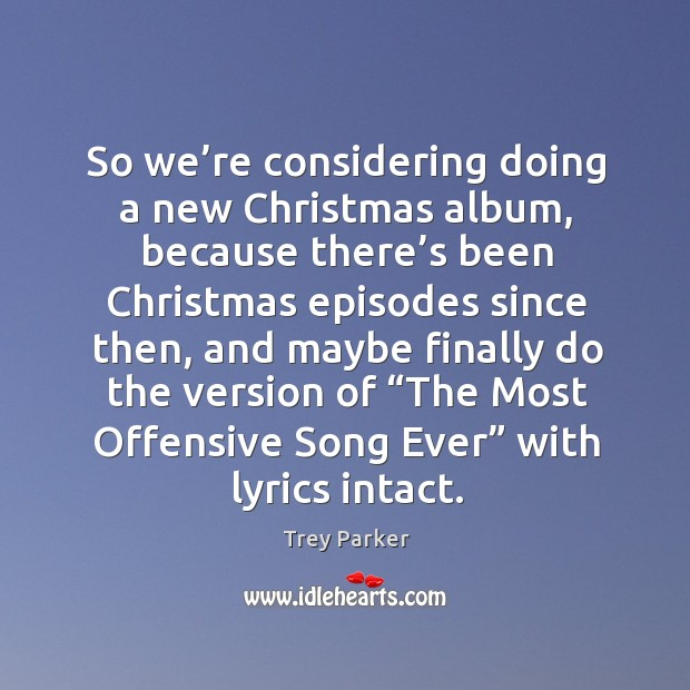 So we're considering doing a new christmas album Trey Parker Picture Quote