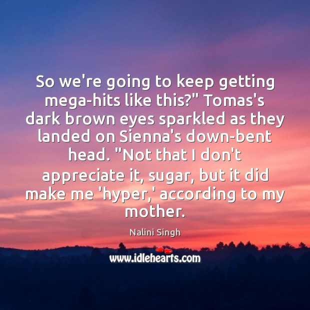 """So we're going to keep getting mega-hits like this?"""" Tomas's dark brown Nalini Singh Picture Quote"""