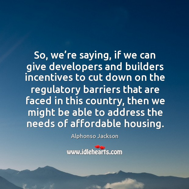 So, we're saying, if we can give developers and builders incentives Image