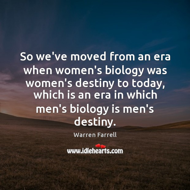 So we've moved from an era when women's biology was women's destiny Warren Farrell Picture Quote