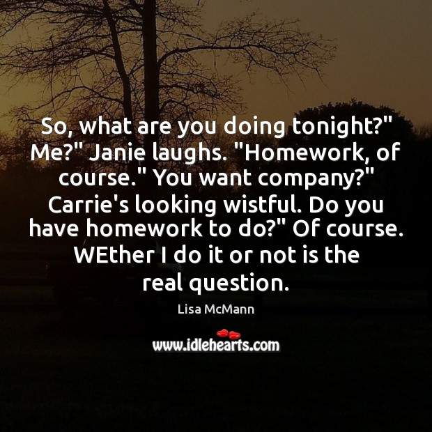"""So, what are you doing tonight?"""" Me?"""" Janie laughs. """"Homework, of course."""" Lisa McMann Picture Quote"""