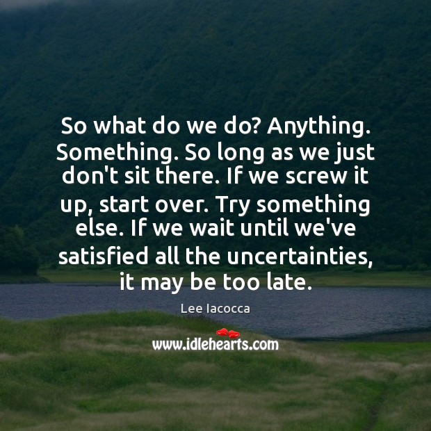 So what do we do? Anything. Something. So long as we just Lee Iacocca Picture Quote