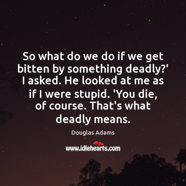 So what do we do if we get bitten by something deadly? Douglas Adams Picture Quote