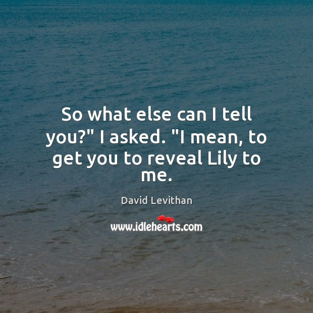 "So what else can I tell you?"" I asked. ""I mean, to get you to reveal Lily to me. Image"