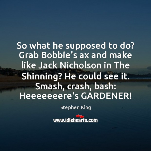 So what he supposed to do? Grab Bobbie's ax and make like Image