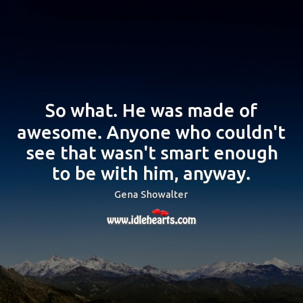 So what. He was made of awesome. Anyone who couldn't see that Image
