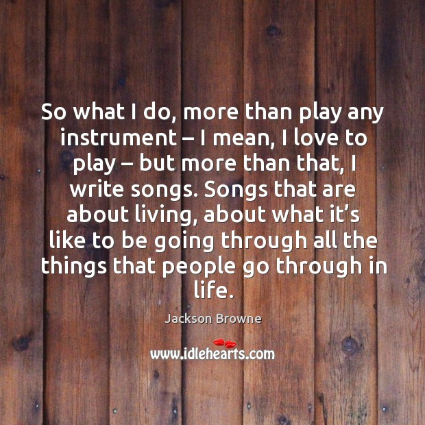 So what I do, more than play any instrument – I mean, I love to play – but more than that, I write songs. Image