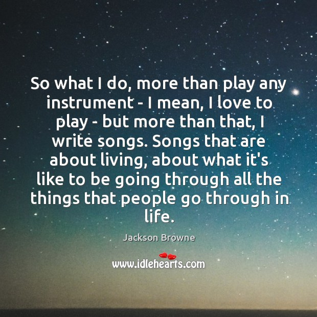 So what I do, more than play any instrument – I mean, Jackson Browne Picture Quote