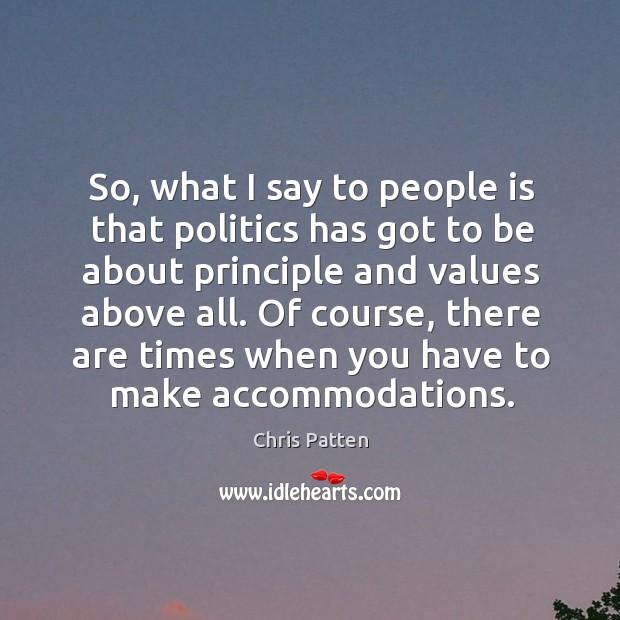 So, what I say to people is that politics has got to be about principle and values above all. Image