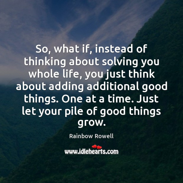 So, what if, instead of thinking about solving you whole life, you Rainbow Rowell Picture Quote