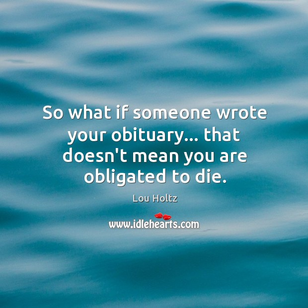 So what if someone wrote your obituary… that doesn't mean you are obligated to die. Lou Holtz Picture Quote